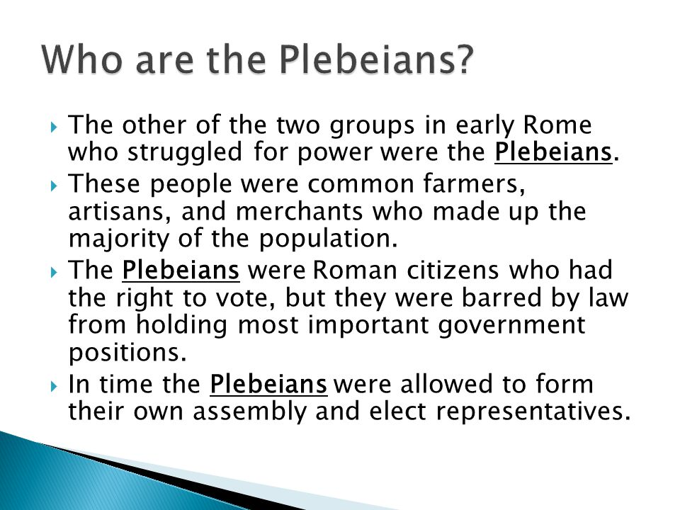 Who are the Plebeians The other of the two groups in early Rome who struggled for power were the Plebeians.