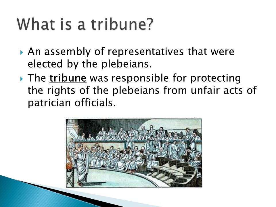 What is a tribune An assembly of representatives that were elected by the plebeians.