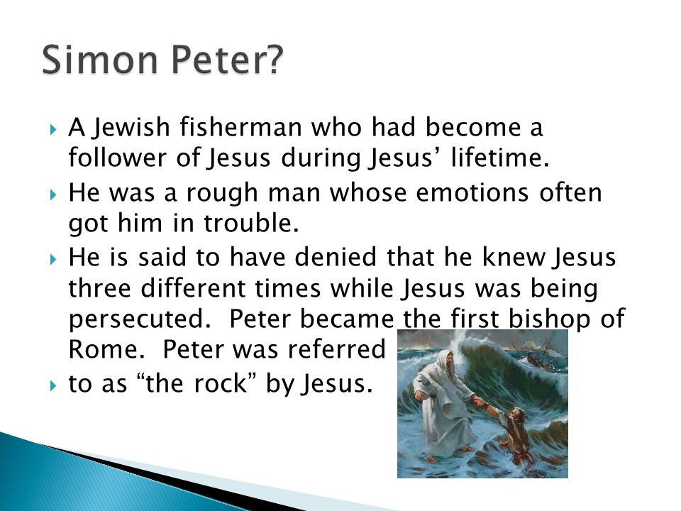 Simon Peter A Jewish fisherman who had become a follower of Jesus during Jesus' lifetime.