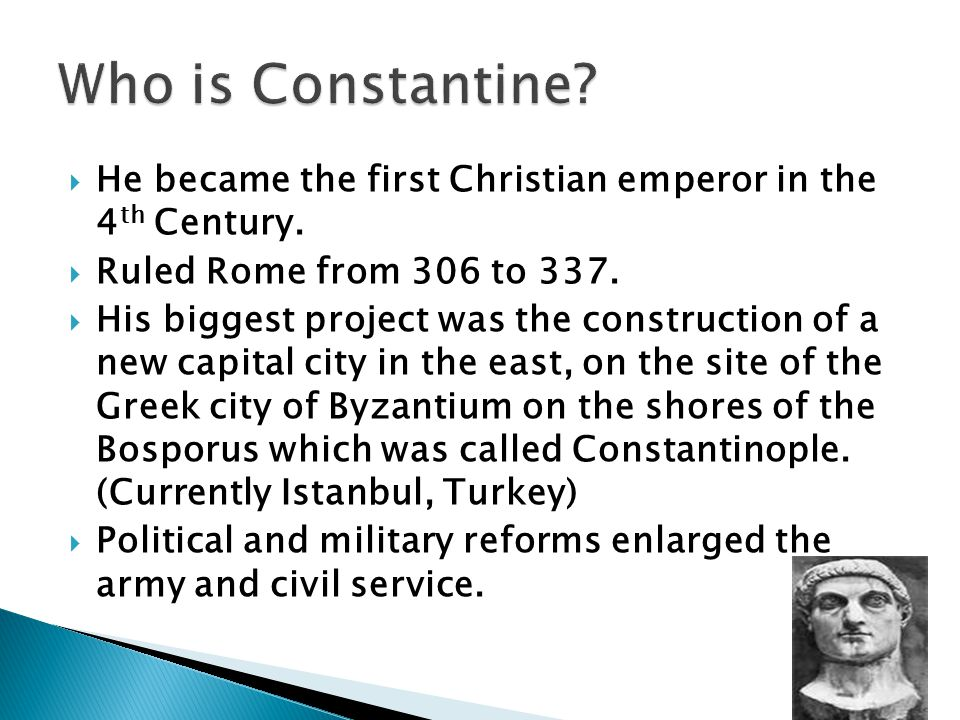 Who is Constantine He became the first Christian emperor in the 4th Century. Ruled Rome from 306 to 337.