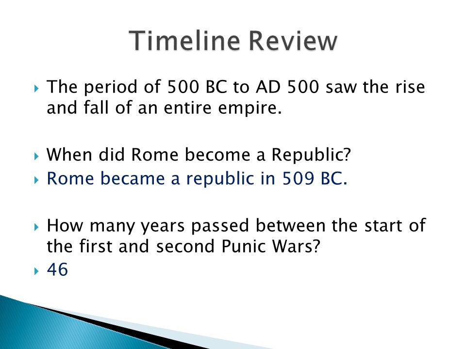 Timeline Review The period of 500 BC to AD 500 saw the rise and fall of an entire empire. When did Rome become a Republic
