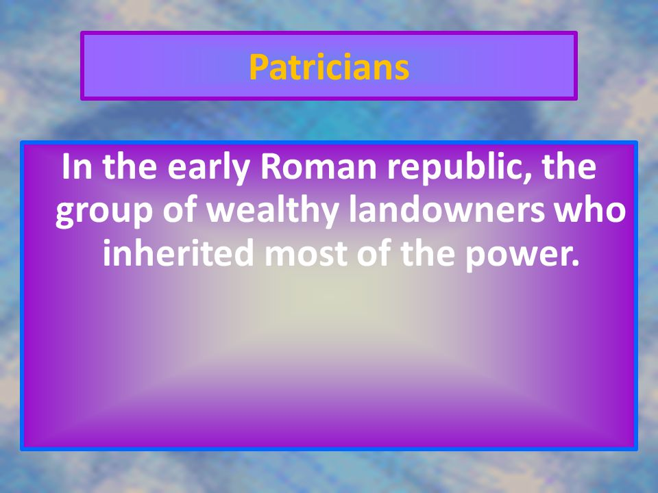 Patricians In the early Roman republic, the group of wealthy landowners who inherited most of the power.
