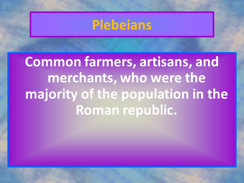 Plebeians Common farmers, artisans, and merchants, who were the majority of the population in the Roman republic.