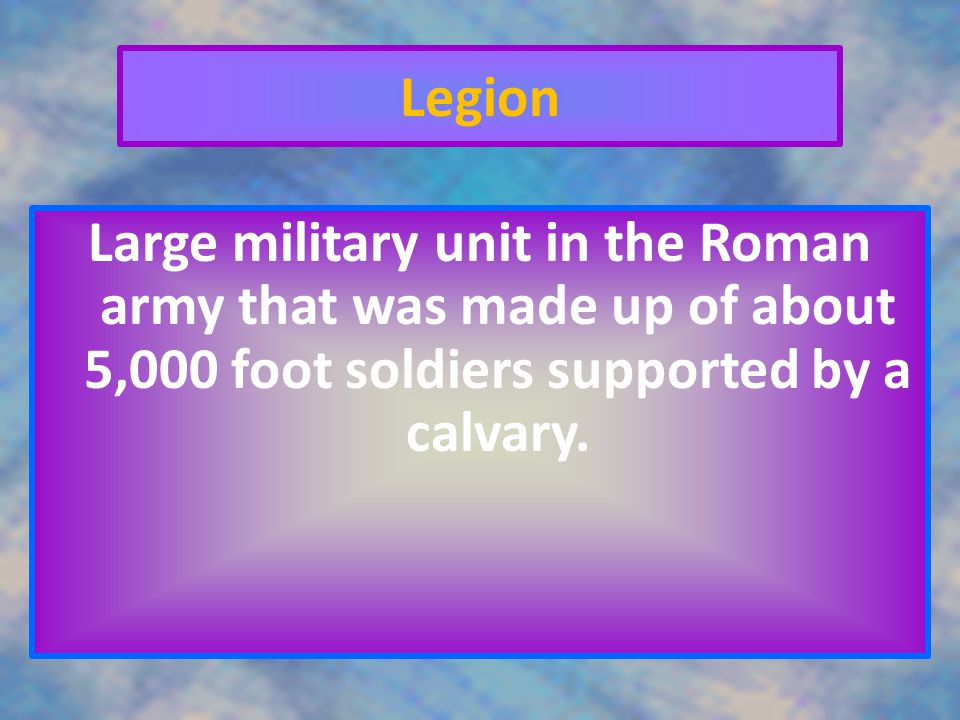 Legion Large military unit in the Roman army that was made up of about 5,000 foot soldiers supported by a calvary.