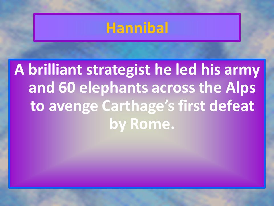 Hannibal A brilliant strategist he led his army and 60 elephants across the Alps to avenge Carthage's first defeat by Rome.