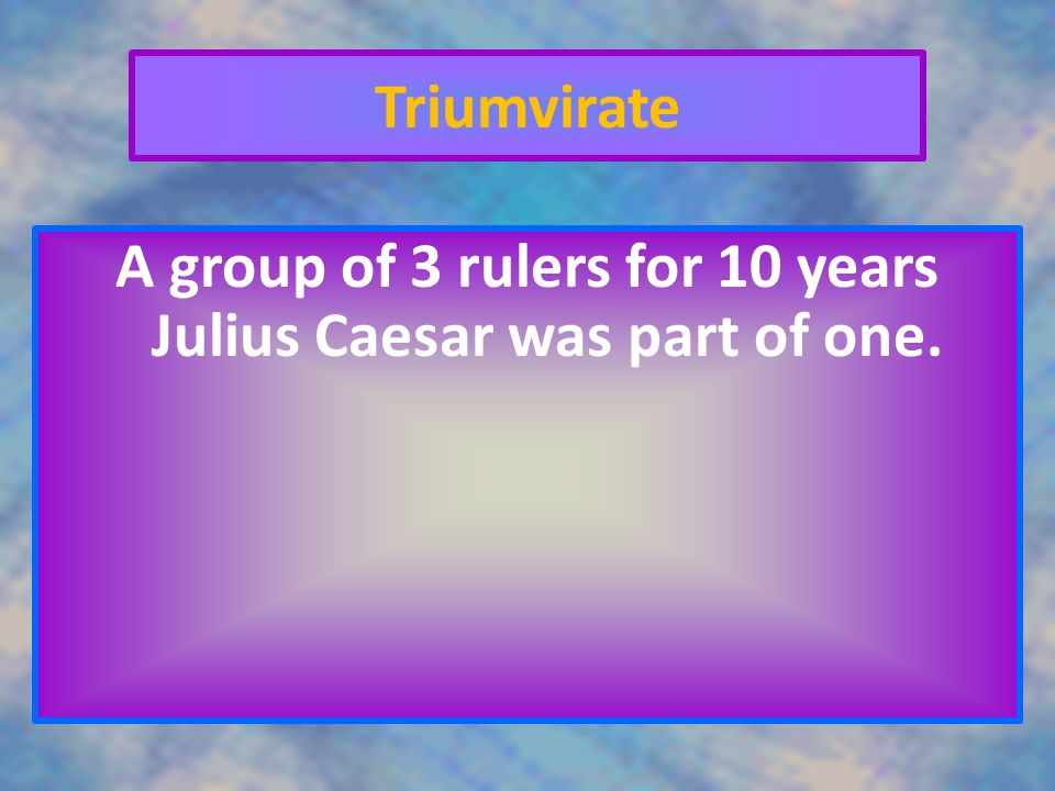 A group of 3 rulers for 10 years Julius Caesar was part of one.