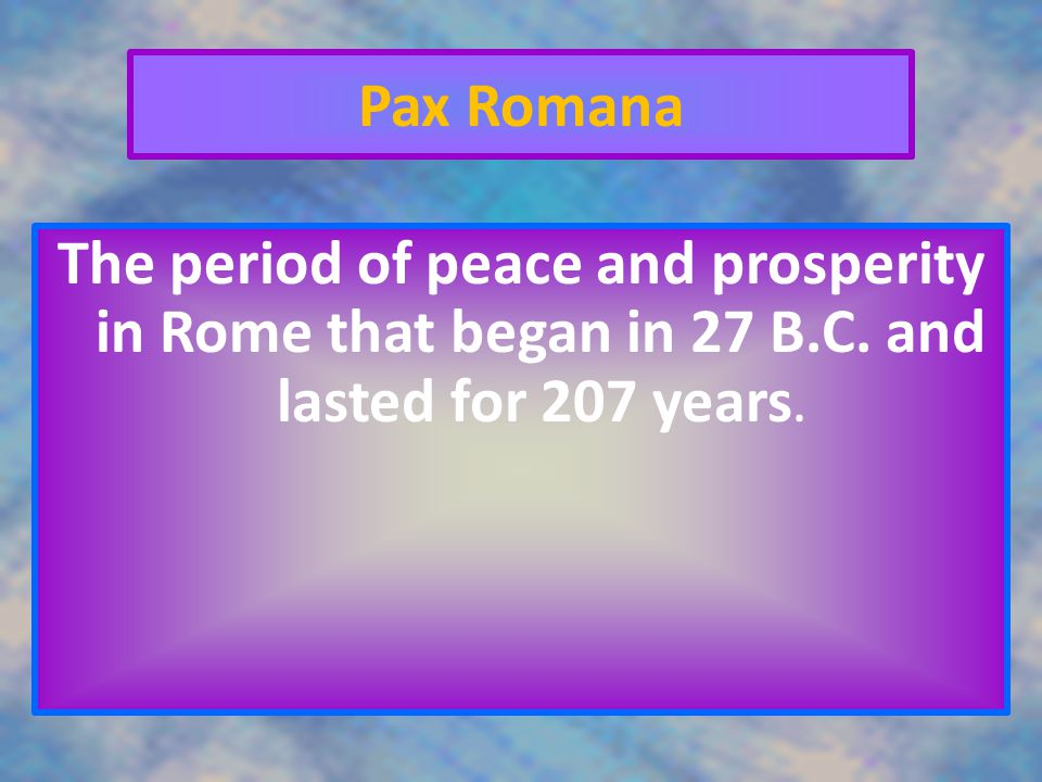 Pax Romana The period of peace and prosperity in Rome that began in 27 B.C.