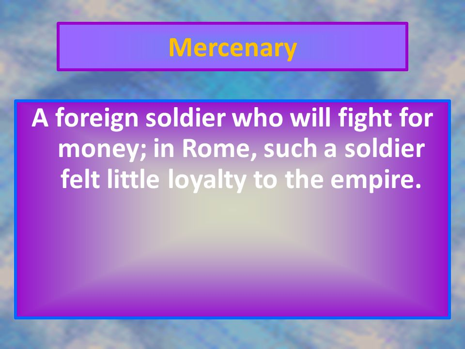 Mercenary A foreign soldier who will fight for money; in Rome, such a soldier felt little loyalty to the empire.