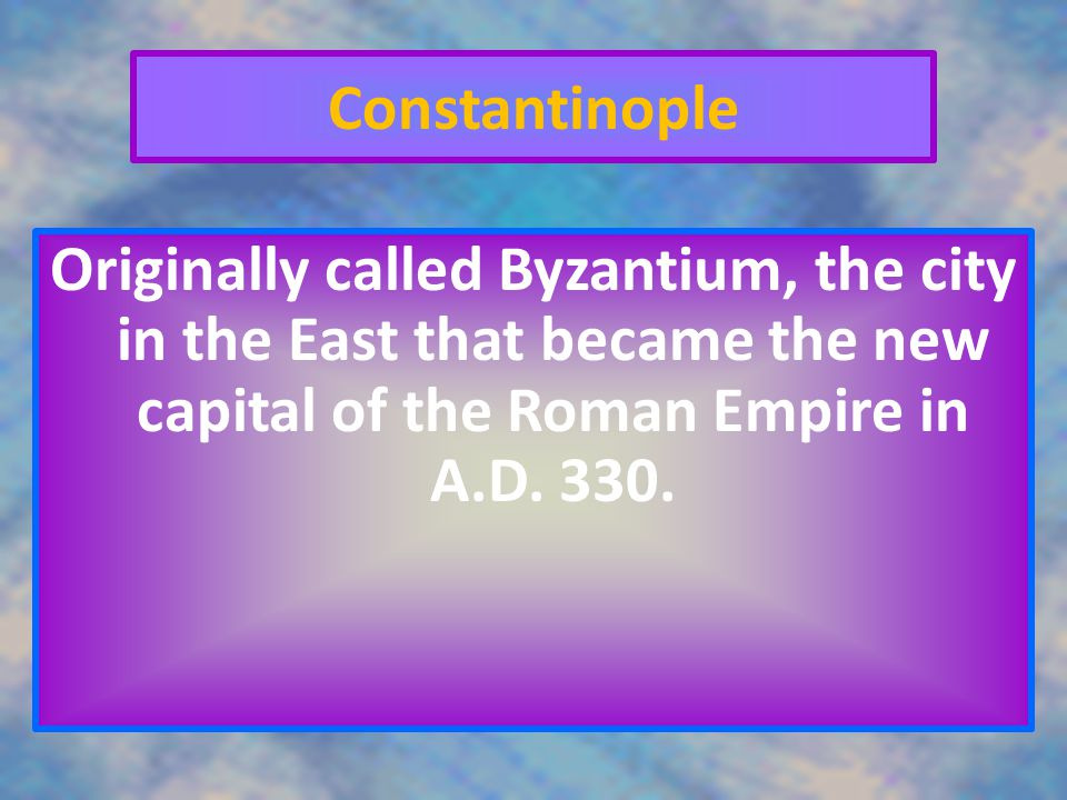 Constantinople Originally called Byzantium, the city in the East that became the new capital of the Roman Empire in A.D.
