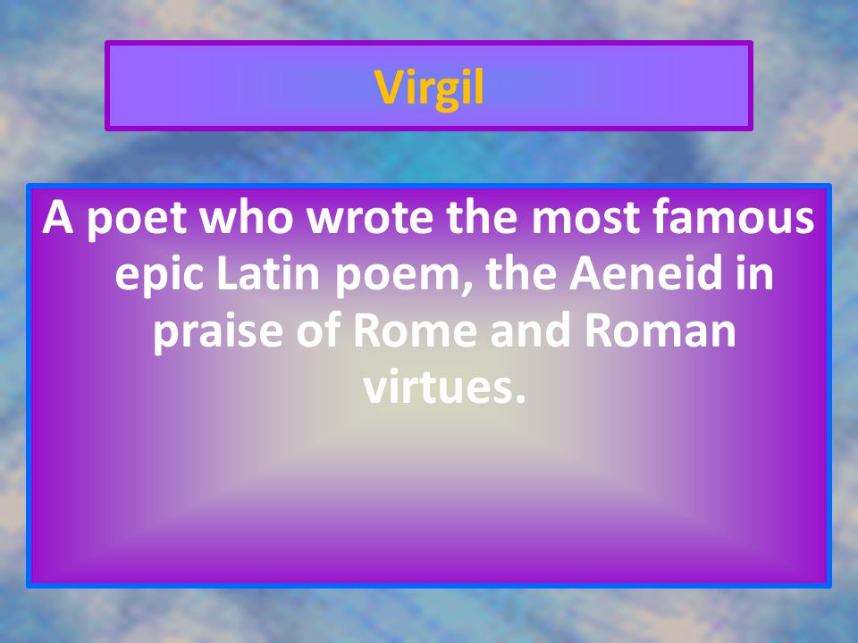 Virgil A poet who wrote the most famous epic Latin poem, the Aeneid in praise of Rome and Roman virtues.