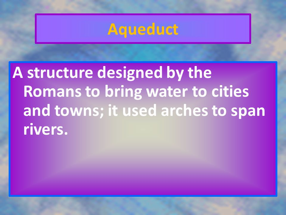 Aqueduct A structure designed by the Romans to bring water to cities and towns; it used arches to span rivers.
