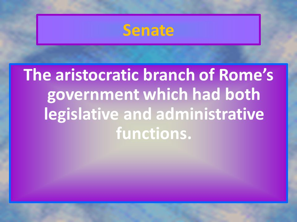 Senate The aristocratic branch of Rome's government which had both legislative and administrative functions.