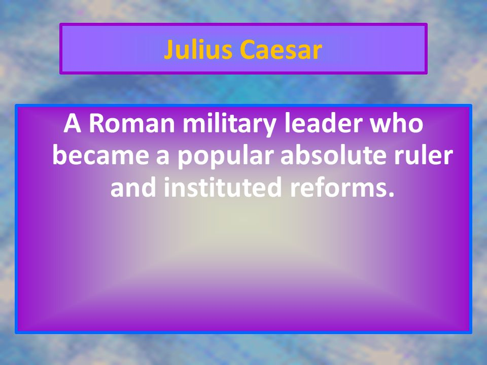 Julius Caesar A Roman military leader who became a popular absolute ruler and instituted reforms.