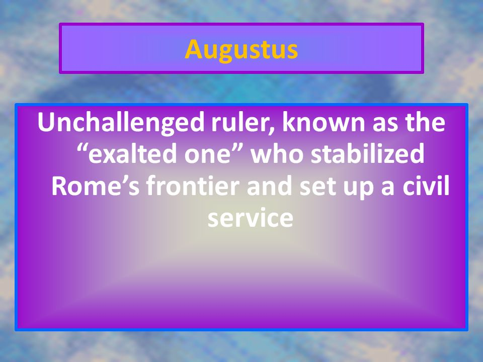 Augustus Unchallenged ruler, known as the exalted one who stabilized Rome's frontier and set up a civil service.