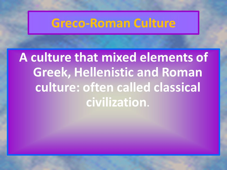 Greco-Roman Culture A culture that mixed elements of Greek, Hellenistic and Roman culture: often called classical civilization.