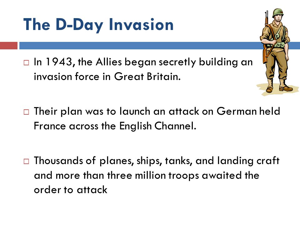 The D-Day Invasion In 1943, the Allies began secretly building an invasion force in Great Britain.