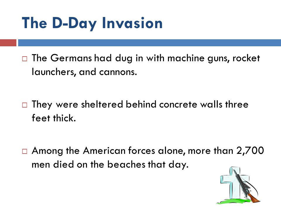 The D-Day Invasion The Germans had dug in with machine guns, rocket launchers, and cannons.