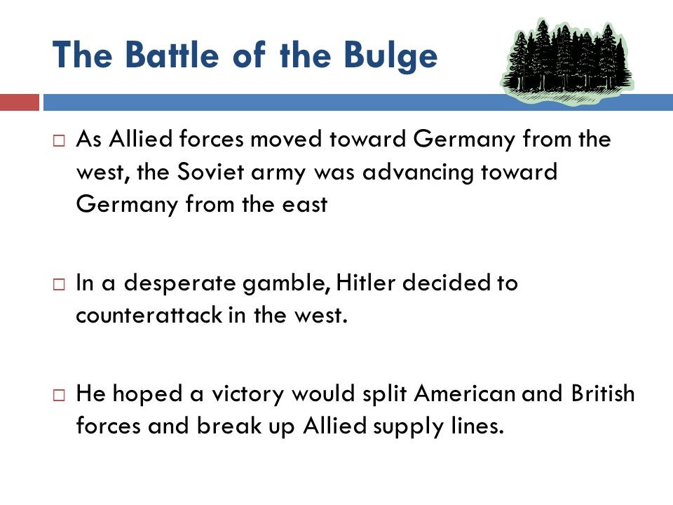 The Battle of the Bulge As Allied forces moved toward Germany from the west, the Soviet army was advancing toward Germany from the east.