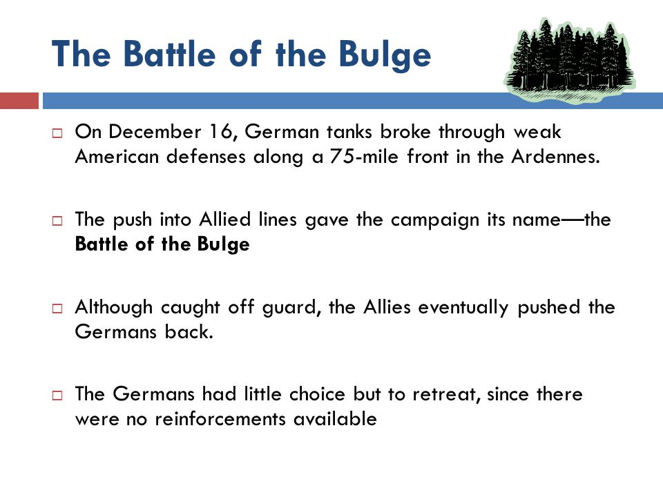 The Battle of the Bulge On December 16, German tanks broke through weak American defenses along a 75-mile front in the Ardennes.