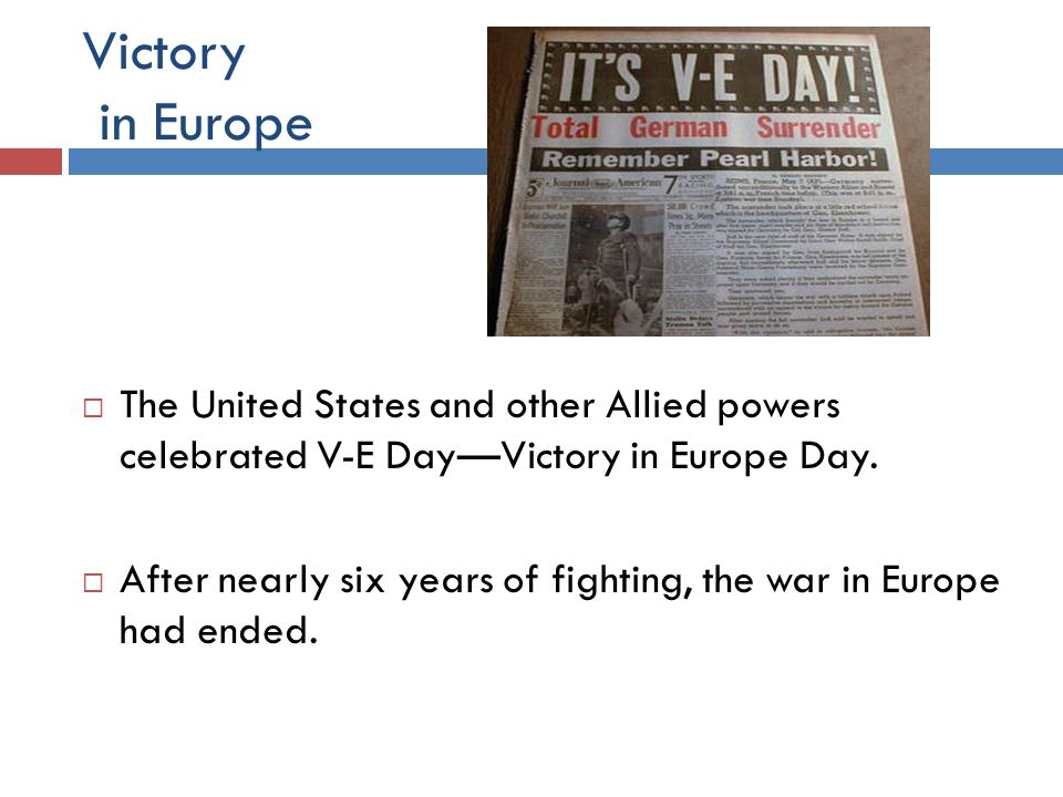 Victory in Europe The United States and other Allied powers celebrated V-E Day—Victory in Europe Day.