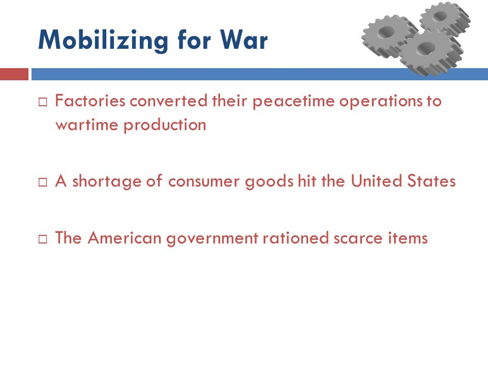 Mobilizing for War Factories converted their peacetime operations to wartime production. A shortage of consumer goods hit the United States.