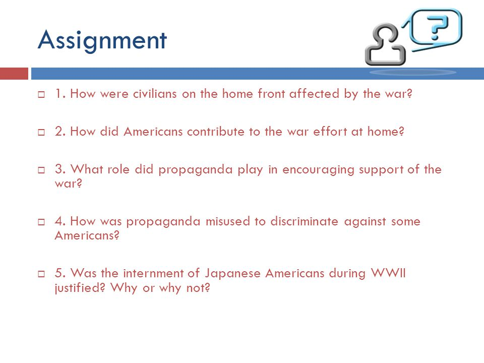 Assignment 1. How were civilians on the home front affected by the war 2. How did Americans contribute to the war effort at home
