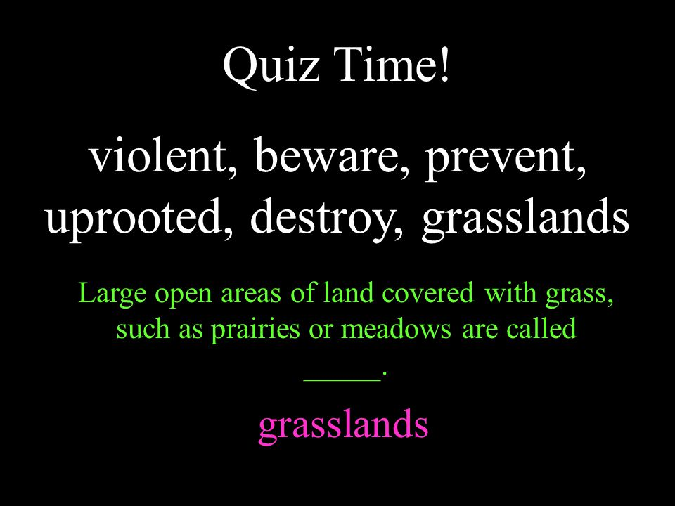 violent, beware, prevent, uprooted, destroy, grasslands