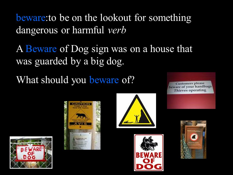 beware:to be on the lookout for something dangerous or harmful verb