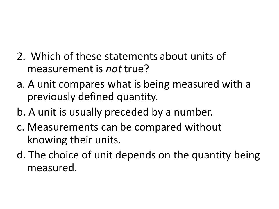 2. Which of these statements about units of measurement is not true. a
