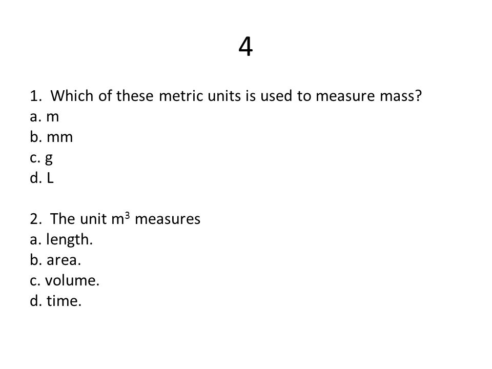 4 1. Which of these metric units is used to measure mass a. m b. mm