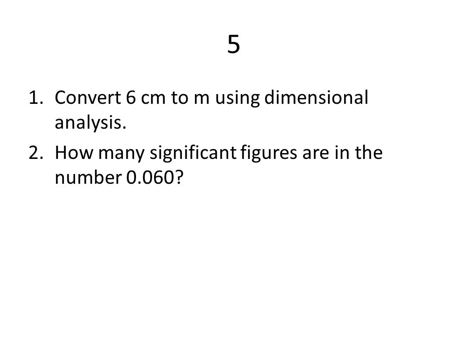 5 Convert 6 cm to m using dimensional analysis.