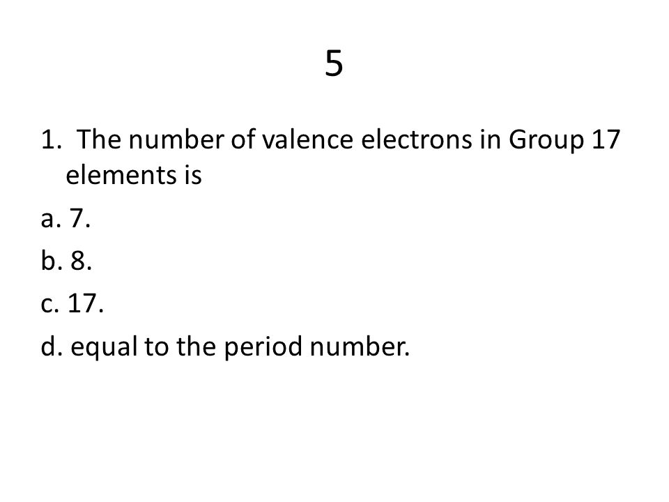 5 1. The number of valence electrons in Group 17 elements is a. 7.