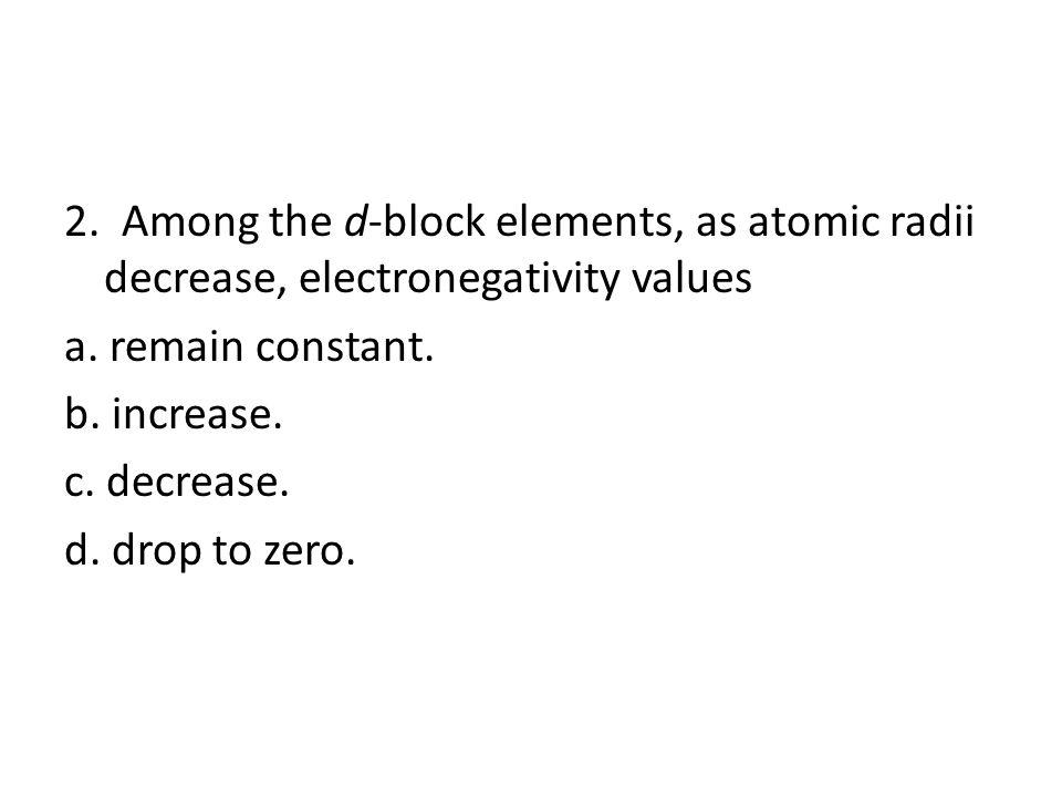 2. Among the d-block elements, as atomic radii decrease, electronegativity values