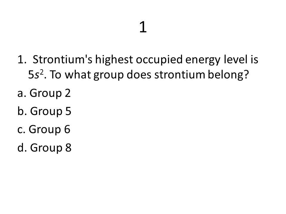 1 1. Strontium s highest occupied energy level is 5s2.
