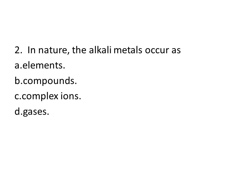 2. In nature, the alkali metals occur as