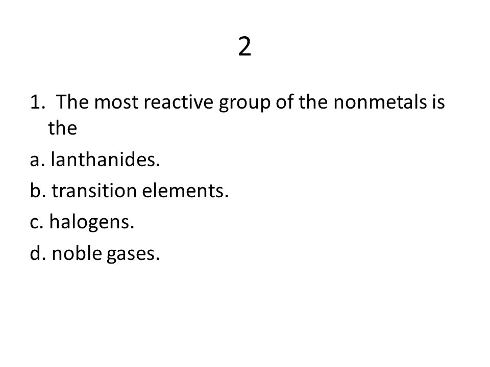 2 1. The most reactive group of the nonmetals is the a. lanthanides.