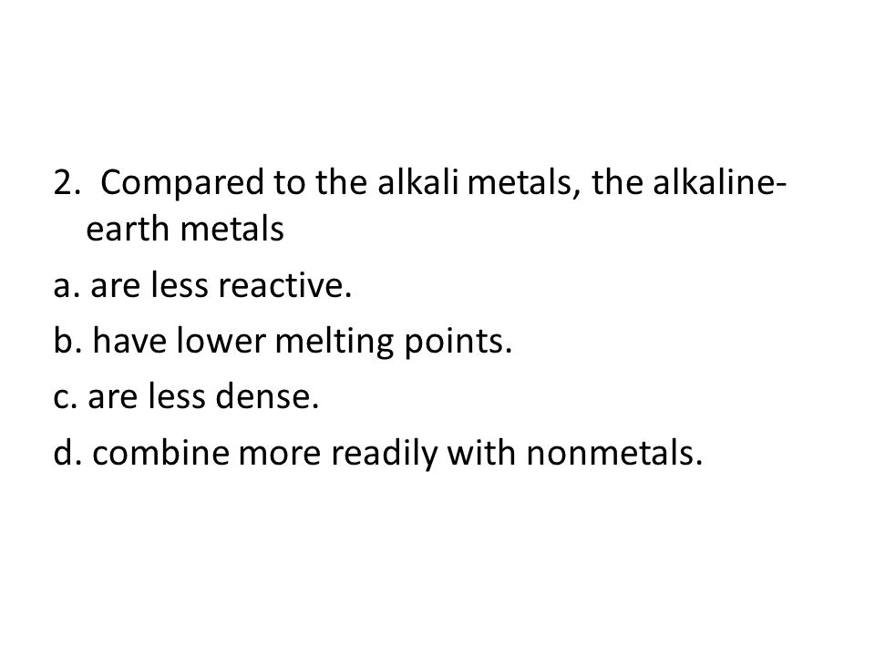 2. Compared to the alkali metals, the alkaline-earth metals