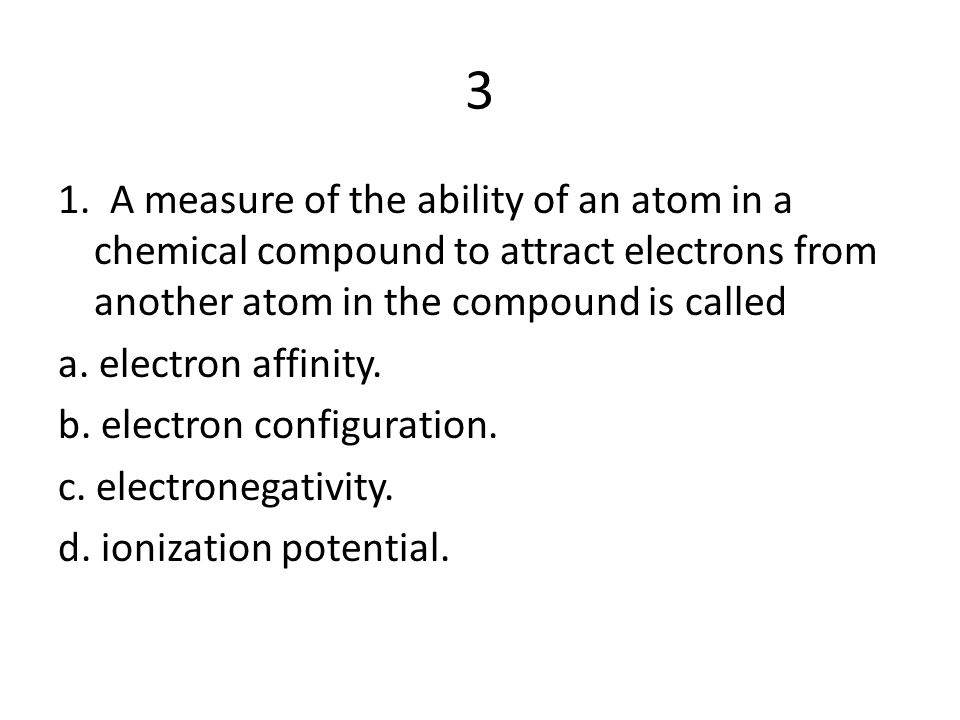 3 1. A measure of the ability of an atom in a chemical compound to attract electrons from another atom in the compound is called.