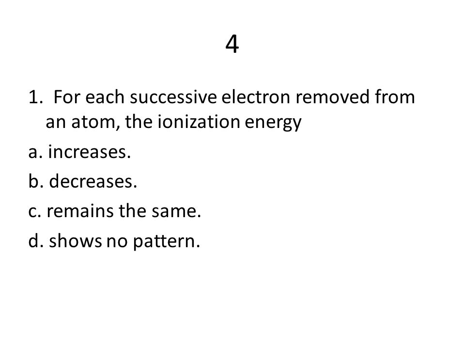 4 1. For each successive electron removed from an atom, the ionization energy. a. increases. b. decreases.
