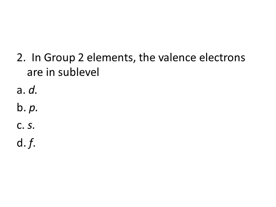 2. In Group 2 elements, the valence electrons are in sublevel