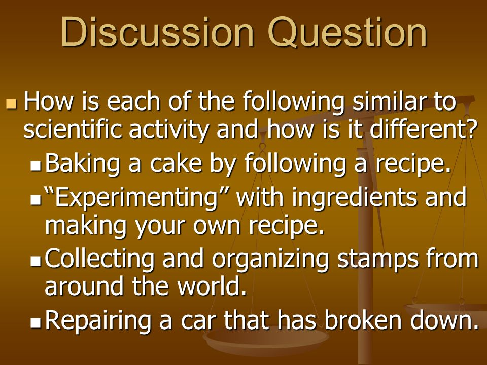 Discussion Question How is each of the following similar to scientific activity and how is it different