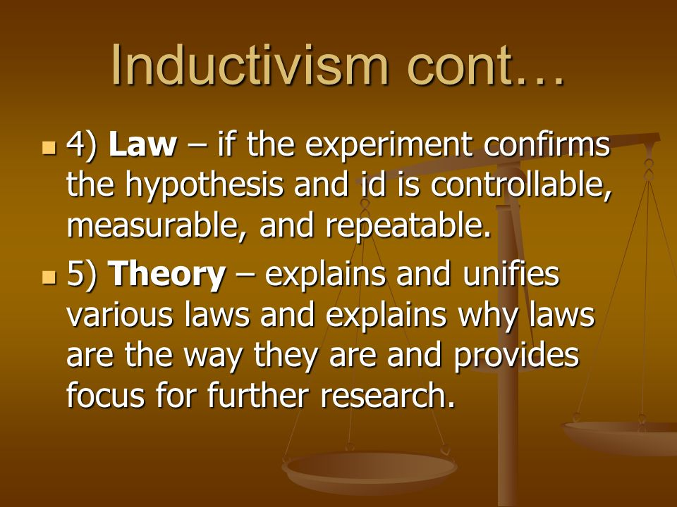 Inductivism cont… 4) Law – if the experiment confirms the hypothesis and id is controllable, measurable, and repeatable.