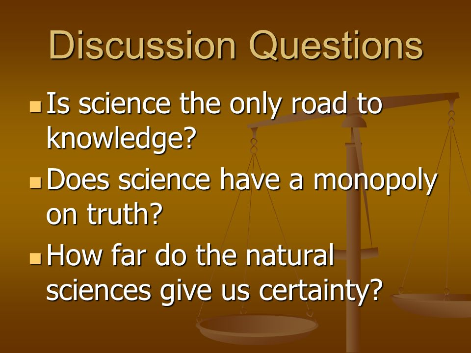 Discussion Questions Is science the only road to knowledge