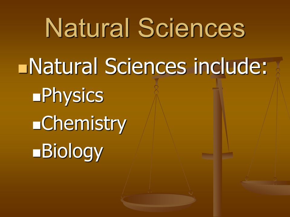 Natural Sciences Natural Sciences include: Physics Chemistry Biology