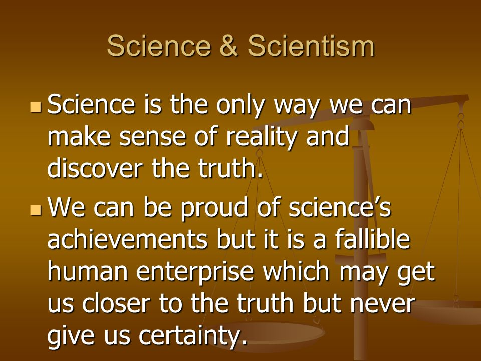 Science & Scientism Science is the only way we can make sense of reality and discover the truth.