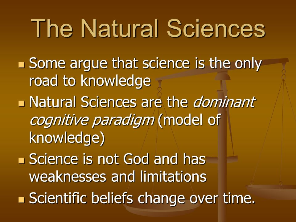 The Natural Sciences Some argue that science is the only road to knowledge.
