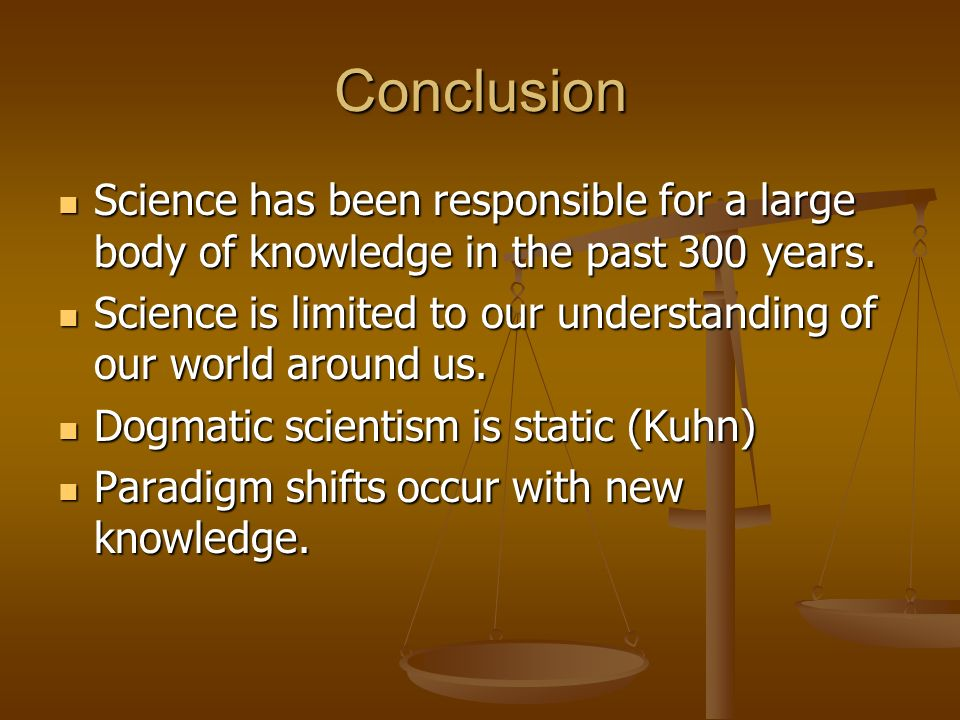 Conclusion Science has been responsible for a large body of knowledge in the past 300 years.