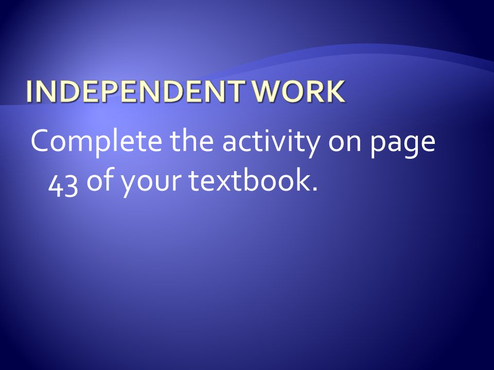 INDEPENDENT WORK Complete the activity on page 43 of your textbook.