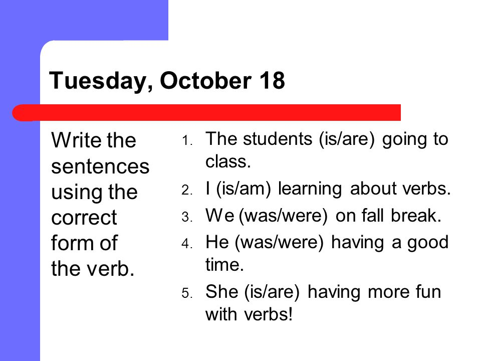 Tuesday, October 18 Write the sentences using the correct form of the verb. The students (is/are) going to class.