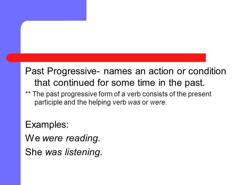 Past Progressive- names an action or condition that continued for some time in the past.
